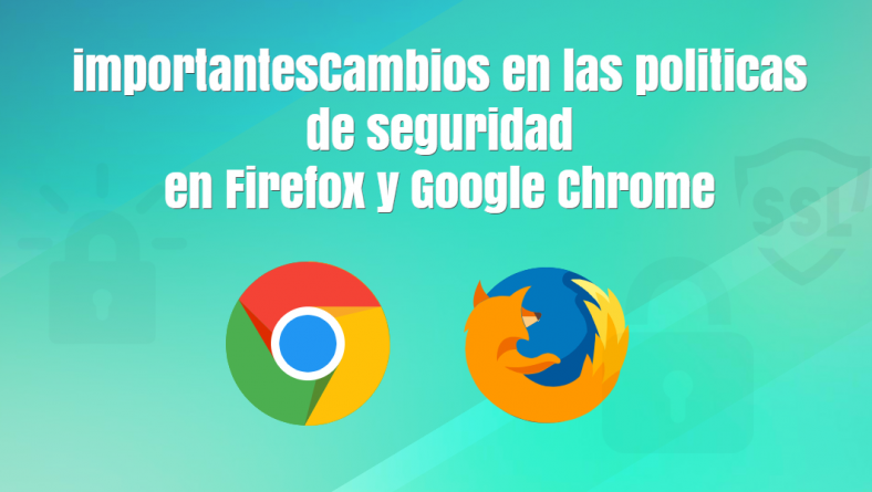 Cambios en las políticas de seguridad en Google Chrome y Mozilla Firefox